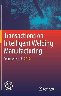 Transactions on Intelligent Welding Manufacturing: Volume I No. 3 2017 - Transactions on Intelligent Welding Manufacturing (Hardback)