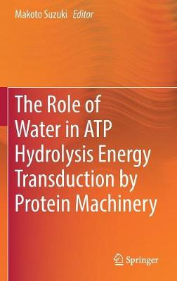 The Role of Water in ATP Hydrolysis Energy Transduction by Protein Machinery (Hardback)