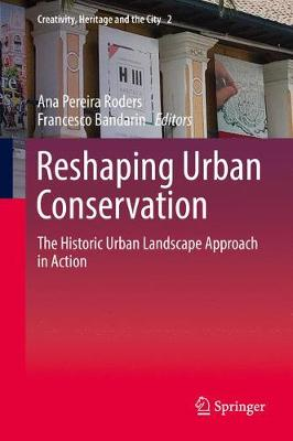 Reshaping Urban Conservation: The Historic Urban Landscape Approach in Action - Creativity, Heritage and the City 2 (Hardback)