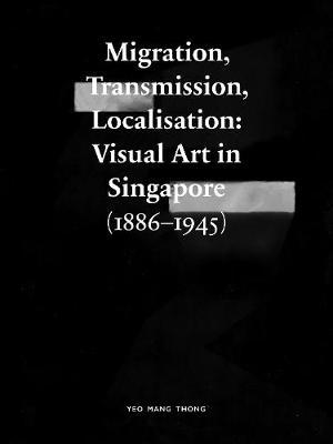 Migration, Transmission, Localisation: Visual Art in Singapore (1866-1945) (Paperback)