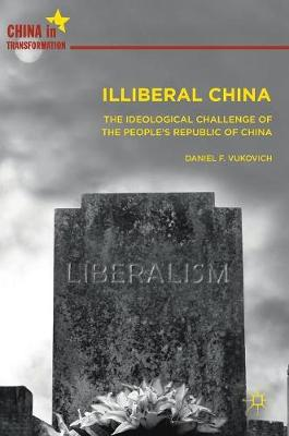 Illiberal China: The Ideological Challenge of the People's Republic of China - China in Transformation (Hardback)