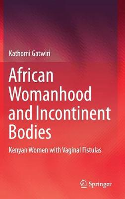 African Womanhood and Incontinent Bodies: Kenyan Women with Vaginal Fistulas (Hardback)