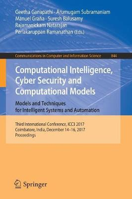 Computational Intelligence, Cyber Security and Computational Models. Models and Techniques for Intelligent Systems and Automation: Third International Conference, ICC3 2017, Coimbatore, India, December 14-16, 2017, Proceedings - Communications in Computer and Information Science 844 (Paperback)