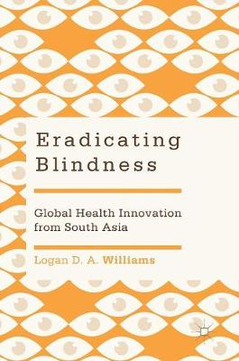 Eradicating Blindness: Global Health Innovation from South Asia (Hardback)