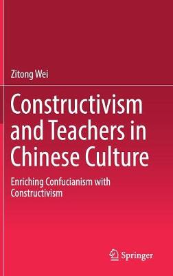 Constructivism and Teachers in Chinese Culture: Enriching Confucianism with Constructivism (Hardback)