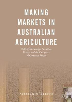 Making Markets in Australian Agriculture: Shifting Knowledge, Identities, Values, and the Emergence of Corporate Power (Hardback)