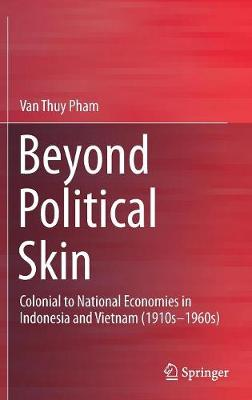 Beyond Political Skin: Colonial to National Economies in Indonesia and Vietnam (1910s-1960s) (Hardback)