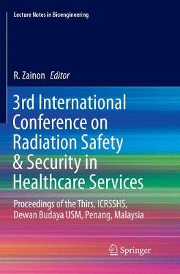 3rd International Conference on Radiation Safety & Security in Healthcare Services: Proceedings of the Thirs, ICRSSHS, Dewan Budaya USM, Penang, Malaysia - Lecture Notes in Bioengineering (Paperback)