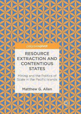 Resource Extraction and Contentious States: Mining and the Politics of Scale in the Pacific Islands (Paperback)