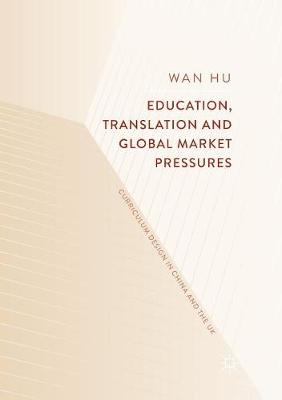 Education, Translation and Global Market Pressures: Curriculum Design in China and the UK (Paperback)