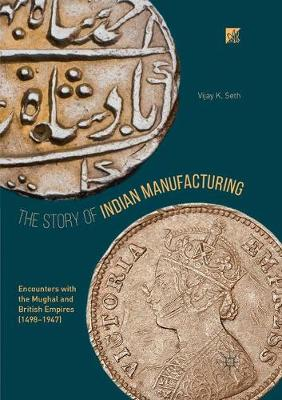 The Story of Indian Manufacturing: Encounters with the Mughal and British Empires (1498 -1947) (Paperback)