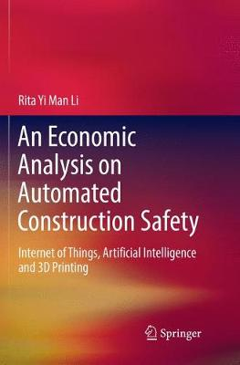 An Economic Analysis on Automated Construction Safety: Internet of Things, Artificial Intelligence and 3D Printing (Paperback)
