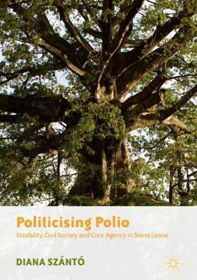 Politicising Polio: Disability, Civil Society and Civic Agency in Sierra Leone (Hardback)