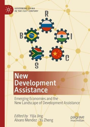 New Development Assistance: Emerging Economies and the New Landscape of Development Assistance - Governing China in the 21st Century (Hardback)
