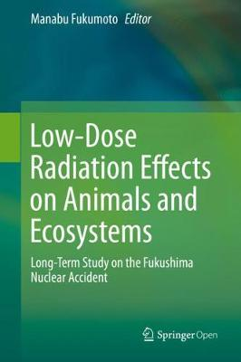 Low-Dose Radiation Effects on Animals and Ecosystems: Long-Term Study on the Fukushima Nuclear Accident (Hardback)