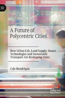A Future of Polycentric Cities: How Urban Life, Land Supply, Smart Technologies and Sustainable Transport Are Reshaping Cities (Hardback)
