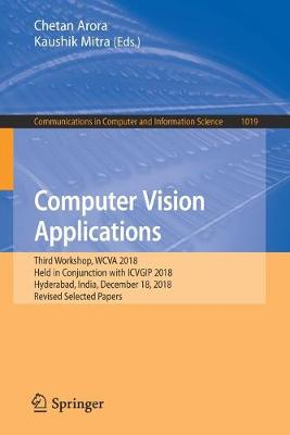 Computer Vision Applications: Third Workshop, WCVA 2018, Held in Conjunction with ICVGIP 2018, Hyderabad, India, December 18, 2018, Revised Selected Papers - Communications in Computer and Information Science 1019 (Paperback)