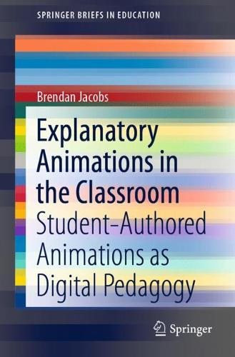 Explanatory Animations in the Classroom: Student-Authored Animations as Digital Pedagogy - SpringerBriefs in Education (Paperback)