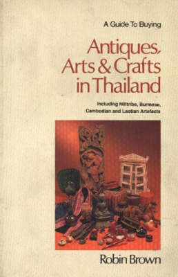 A Guide to Buying Antiques, Arts and Crafts in Thailand (Paperback)