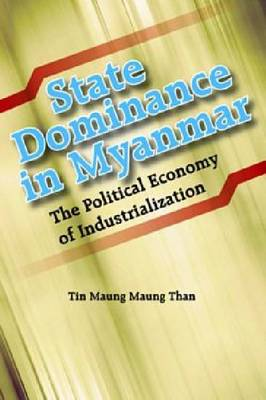 State Dominance in Myanmar: The Political Economy of Industrialization by Tin Maung Maung Than (Paperback)