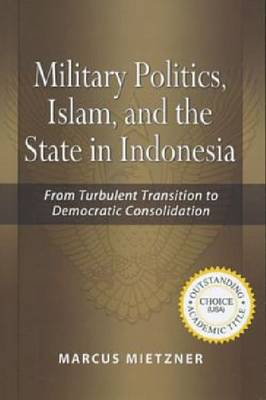 Military Politics, Islam and the State in Indonesia: From Turbulent Transition to Democratic Consolidation (Paperback)