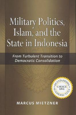 Military Politics, Islam and the State in Indonesia: From Turbulent Transition to Democratic Consolidation (Hardback)