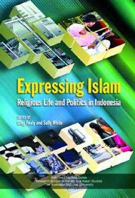 Expressing Islam: Religious Life and Politics in Indonesia (Hardback)