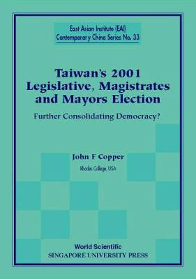 Taiwan's 2001 Legislative, Magistrates And Mayors Election: Further Consolidating Democracy? - East Asian Institute Contemporary China Series 33 (Paperback)