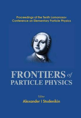 Frontiers Of Particle Physics, Proceedings Of The Tenth Lomonosov Conference On Elementary Particle Physics (Hardback)