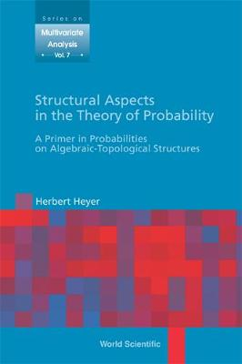 Structural Aspects In The Theory Of Probability: A Primer In Probabilities On Algebraic - Topological Structures - Series On Multivariate Analysis 7 (Hardback)