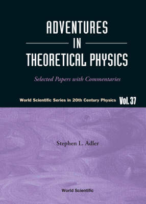 Adventures In Theoretical Physics: Selected Papers With Commentaries - World Scientific Series In 20th Century Physics 37 (Paperback)