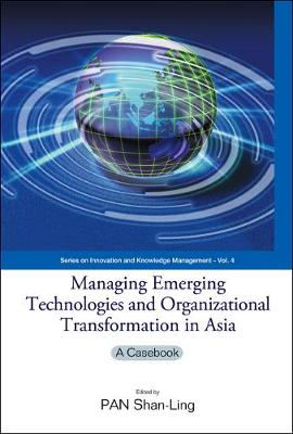 Managing Emerging Technologies And Organizational Transformation In Asia: A Casebook - Series on Innovation and Knowledge Management 4 (Hardback)