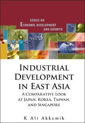 Industrial Development In East Asia: A Comparative Look At Japan, Korea, Taiwan And Singapore (With Cd-rom) - Series On Economic Development And Growth 3 (Hardback)