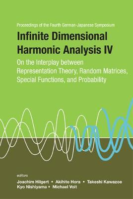 Infinite Dimensional Harmonic Analysis Iv: On The Interplay Between Representation Theory, Random Matrices, Special Functions, And Probability - Proceedings Of The Fourth German-japanese Symposium (Hardback)