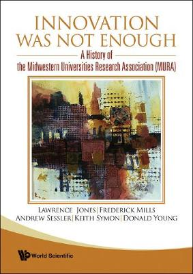 Innovation Was Not Enough: A History Of The Midwestern Universities Research Association (Mura) (Hardback)