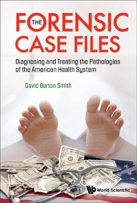 Forensic Case Files, The: Diagnosing And Treating The Pathologies Of The American Health System (Hardback)