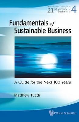 Fundamentals Of Sustainable Business: A Guide For The Next 100 Years - World Scientific Series On 21st Century Business 4 (Hardback)