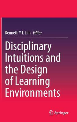Disciplinary Intuitions and the Design of Learning Environments (Hardback)
