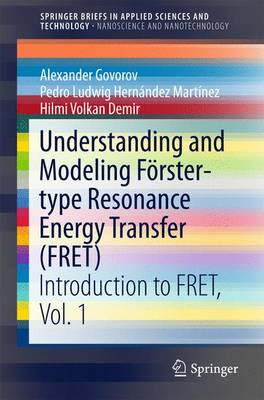 Understanding and Modeling Foerster-type Resonance Energy Transfer (FRET): Introduction to FRET,  Vol. 1 - SpringerBriefs in Applied Sciences and Technology (Paperback)