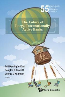Future Of Large, Internationally Active Banks, The - World Scientific Studies in International Economics 55 (Hardback)