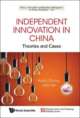 Independent Innovation In China: Theory And Cases - Series On Innovation And Operations Management For Chinese Enterprises 1 (Hardback)