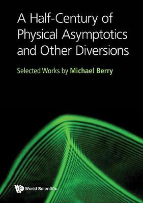 Half-century Of Physical Asymptotics And Other Diversions, A: Selected Works By Michael Berry (Hardback)