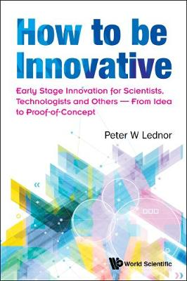 How To Be Innovative: Early-stage Innovation For Scientists, Technologists And Others - From Idea To Proof-of-concept (Hardback)