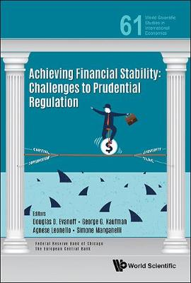 Achieving Financial Stability: Challenges To Prudential Regulation - World Scientific Studies in International Economics 61 (Hardback)