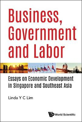 Business, Government And Labor: Essays On Economic Development In Singapore And Southeast Asia (Hardback)