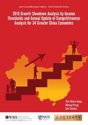 2016 Growth Slowdown Analysis By Income Thresholds And Annual Update Of Competitiveness Analysis For 34 Greater China Economies - Asia Competitiveness Institute - World Scientific Series (Hardback)