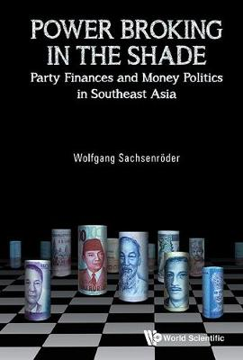 Power Broking In The Shade: Party Finances And Money Politics In Southeast Asia (Hardback)