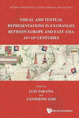 History Of Mathematical Sciences: Portugal And East Asia V - Visual And Textual Representations In Exchanges Between Europe And East Asia 16th - 18th Centuries (Hardback)