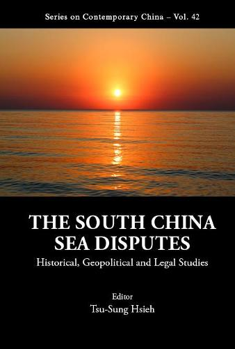 South China Sea Disputes, The: Historical, Geopolitical And Legal Studies - Series on Contemporary China 42 (Hardback)
