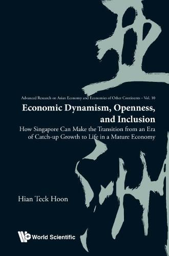 Economic Dynamism, Openness, And Inclusion: How Singapore Can Make The Transition From An Era Of Catch-up Growth To Life In A Mature Economy - Advanced Research on Asian Economy and Economies of Other Continents 10 (Hardback)